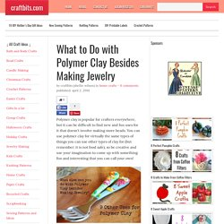 What to Do with Polymer Clay Besides Making Jewelry - Home Crafts - craftbits.com