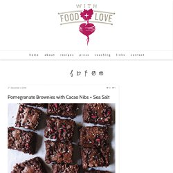 Pomegranate Brownies with Cacao Nibs + Sea Salt - With Food + Love