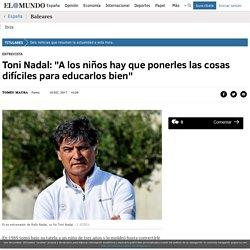 """Toni Nadal: """"A los niños hay que ponerles las cosas difíciles para educarlos bien"""""""