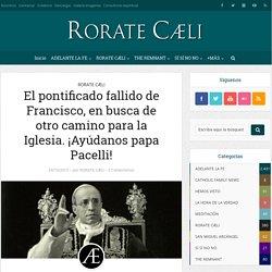 El pontificado fallido de Francisco, en busca de otro camino para la Iglesia. ¡Ayúdanos papa Pacelli! - Adelante la Fe