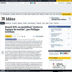 """Benoît XVI, un pontificat """"contre la logique du monde"""", par Phil"""