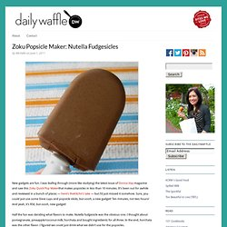 Zoku Popsicle Maker: Nutella Fudgesicles | The Daily Waffle