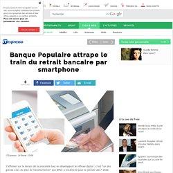 Banque Populaire attrape le train du retrait bancaire par smartphone - Free Tech & web