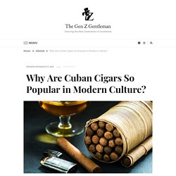 Why Are Cuban Cigars So Popular in Modern Culture? - The Gen Z Gentleman