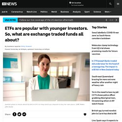 ETFs are popular with younger investors. So, what are exchange traded funds all about? - ABC News