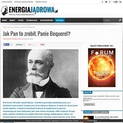 Jak Pan to zrobił, Panie Bequerel? - energiajadrowa.pl - portal popularnonaukowy