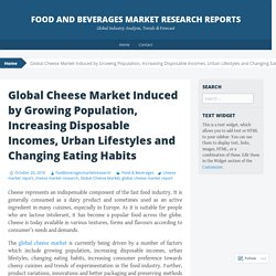 Global Cheese Market Induced by Growing Population, Increasing Disposable Incomes, Urban Lifestyles and Changing Eating Habits