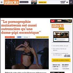 """""""La pornographie mainstream est aussi outrancière qu'une dame-pipi excentrique"""""""