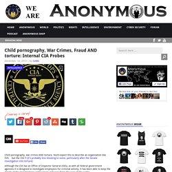 Child pornography, War Crimes, Fraud AND torture: Internal CIA Probes AnonHQ