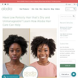 Have Low Porosity Hair that's Dry and Unmanageable? Learn How Alodia H