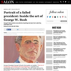 Portrait of a failed president: Inside the art of George W. Bush