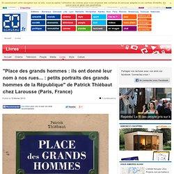 """""""Place des grands hommes : ils ont donné leur nom à nos rues... : petits portraits des grands hommes de la République"""" de Patrick Thiébaut chez Larousse (Paris, France)"""
