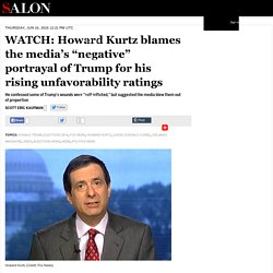 "WATCH: Howard Kurtz blames the media's ""negative"" portrayal of Trump for his rising unfavorability ratings"