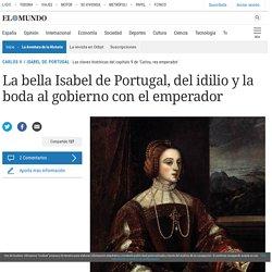 CARLOS V / ISABEL DE PORTUGAL: La bella Isabel de Portugal, del idilio y la boda al gobierno con el emperador