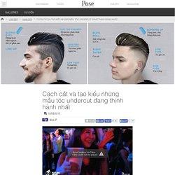 Pose - Cách cắt và tạo kiểu những mẫu tóc undercut đang thịnh hành nhất