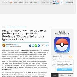 Piden el mayor tiempo de cárcel posible para el jugador de Pokémon GO que entró en una iglesia en Rusia