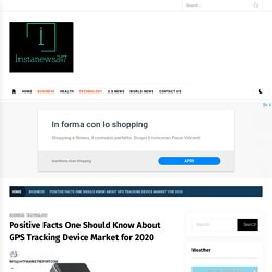 Positive Facts One Should Know About GPS Tracking Device Market for 2020 – Insta News 247
