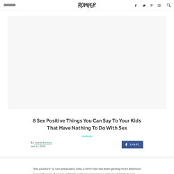 8 Sex Positive Things You Can Say To Your Kids That Have Nothing To Do With Sex