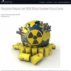 Possibile Ridurre del 90% Rifiuti Nucleari! Ecco Come.