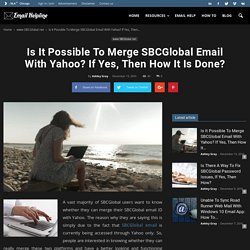Is It Possible To Merge SBCGlobal Email With Yahoo? If Yes, Then How It Is Done?