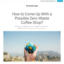 How to Come Up With a Possible Zero-Waste Coffee Shop? – For Earth's Sake