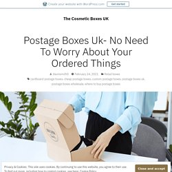 Postage Boxes Uk- No Need To Worry About Your Ordered Things – The Cosmetic Boxes UK
