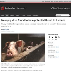 THE OHIO STATE UNIVERSITY 14/05/18 New pig virus found to be a potential threat to humans - Study first to show possible cross-species transmission of recently discovered coronavirus