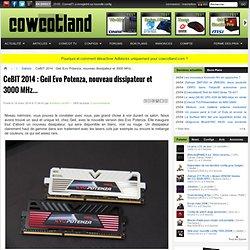 CeBIT 2014 : Geil Evo Potenza, nouveau dissipateur et 3000 MHz... - Salons
