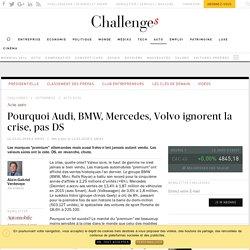 Pourquoi Audi, BMW, Mercedes, Volvo ignorent la crise, pas DS - Challenges.fr