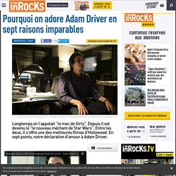 Pourquoi on adore Adam Driver en sept raisons imparables