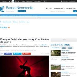 France 3 Basse-Normandie : Pourquoi faut-il aller voir Henry VI au théâtre de Caen ?