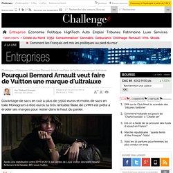 Pourquoi Bernard Arnault veut faire de Vuitton une marque d'ultraluxe - 27 octobre 2013