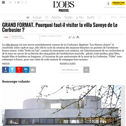 GRAND FORMAT. Pourquoi faut-il visiter la villa Savoye de Le Corbusier ?- 11 avril 2015