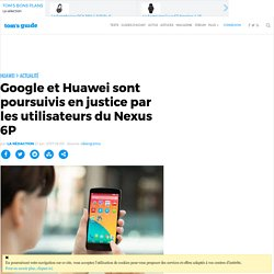 Google et Huawei sont poursuivis en justice par les utilisateurs du Nexus 6P