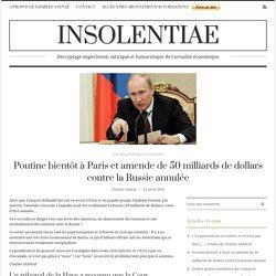 Poutine bientôt à Paris et amende de 50 milliards de dollars contre la Russie annulée