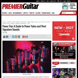 Power Trip: A Guide to Power Tubes and Their Signature Sounds