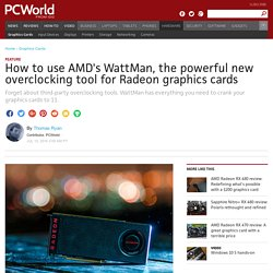 How to use AMD's WattMan, the powerful new overclocking tool for Radeon graphics cards