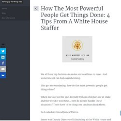 How The Most Powerful People Get Things Done: 4 Tips From A White House Staffer
