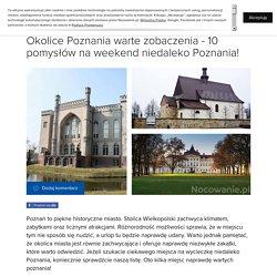 Okolice Poznania warte zobaczenia - 10 pomysłów na weekend niedaleko Poznania!