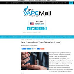 What Practices Should Vapers Follow When Dripping? - The Vape Mall