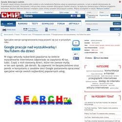 Google pracuje nad wyszukiwarką i YouTubem dla dzieci
