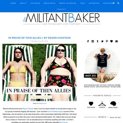 IN PRAISE OF THIN ALLIES // BY RAGEN CHASTAIN - The Militant Baker
