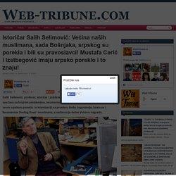 Istoričar Salih Selimović: Većina naših muslimana, sada Bošnjaka, srpskog su porekla i bili su pravoslavci! Mustafa Cerić i Izetbegović imaju srpsko poreklo i to znaju!