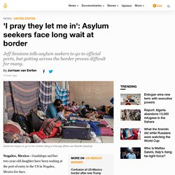 6/25/18: 'I pray they let me in': Asylum seekers face long wait at border