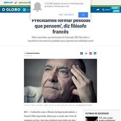 'Precisamos formar pessoas que pensem', diz filósofo francês - Jornal O Globo