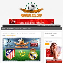 Prediksi Skor Atletico Madrid Vs Real Madrid 11 Mei 2017