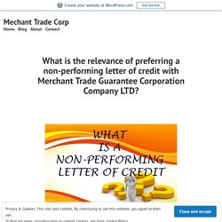 What is the relevance of preferring a non-performing letter of credit with Merchant Trade Guarantee Corporation Company LTD? – Mechant Trade Corp