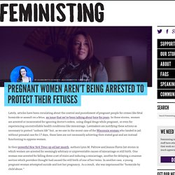 Pregnant women aren't being arrested to protect their fetuses