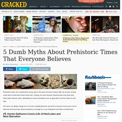 5 Dumb Myths About Prehistoric Times That Everyone Believes