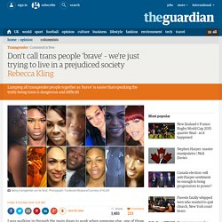 Don't call trans people 'brave' – we're just trying to live in a prejudiced society